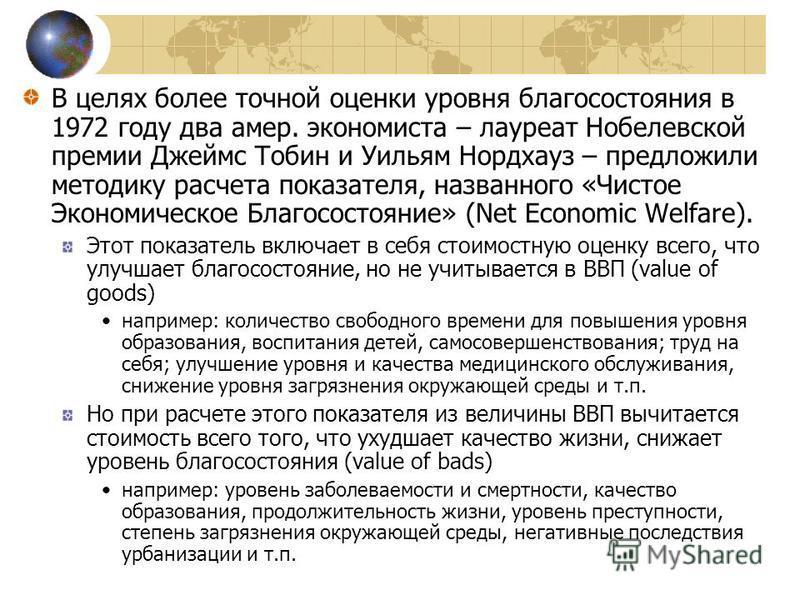 В целях более точной оценки уровня благосостояния в 1972 году два амер. экономиста – лауреат Нобелевской премии Джеймс Тобин и Уильям Нордхауз – предложили методику расчета показателя, названного «Чистое Экономическое Благосостояние» (Net Economic We