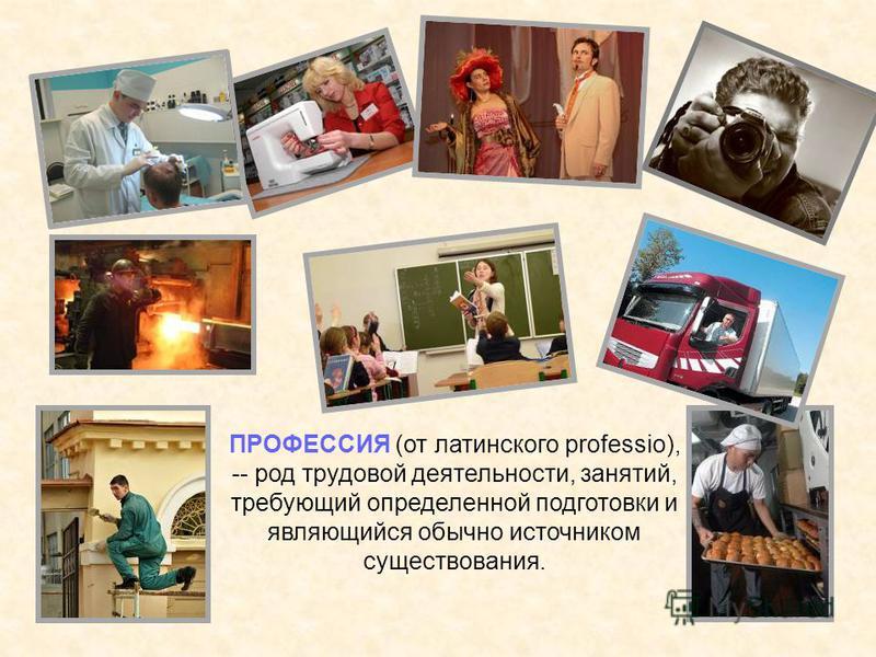 ПРОФЕССИЯ (от латинского professio), -- род трудовой деятельности, занятий, требующий определенной подготовки и являющийся обычно источником существования.