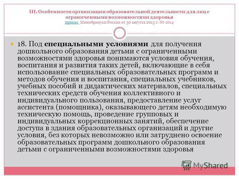 III. Особенности организации образовательной деятельности для лиц с ограниченными возможностями здоровья приказ Минобрнауки России от 30 августа 2013 г. 1014 приказ 18. Под специальными условиями для получения дошкольного образования детьми с огранич