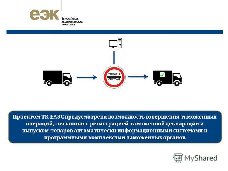 Проектом ТК ЕАЭС предусмотрена возможность совершения таможенных операций, связанных с регистрацией таможенной декларации и выпуском товаров автоматически информационными системами и программными комплексами таможенных органов