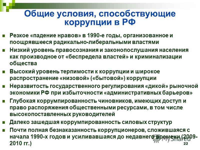 Общие условия, способствующие коррупции в РФ Резкое «падение нравов» в 1990-е годы, организованное и поощрявшееся радикально-либеральными властями Низкий уровень правосознания и законопослушания населения как производное от «беспредела властей» и кри