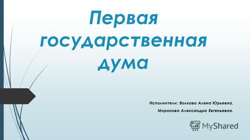 Первая государственная дума Исполнители: Волкова Алена Юрьевна, Миронова Александра Евгеньевна.