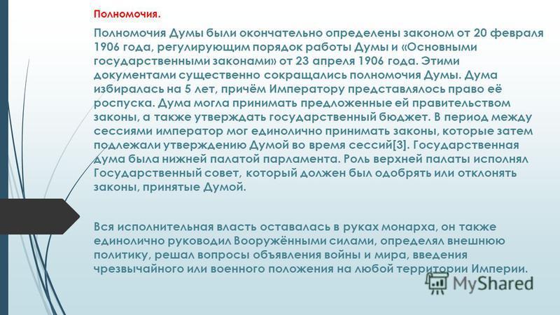 Полномочия. Полномочия Думы были окончательно определены законом от 20 февраля 1906 года, регулирующим порядок работы Думы и «Основными государственными законами» от 23 апреля 1906 года. Этими документами существенно сокращались полномочия Думы. Дума