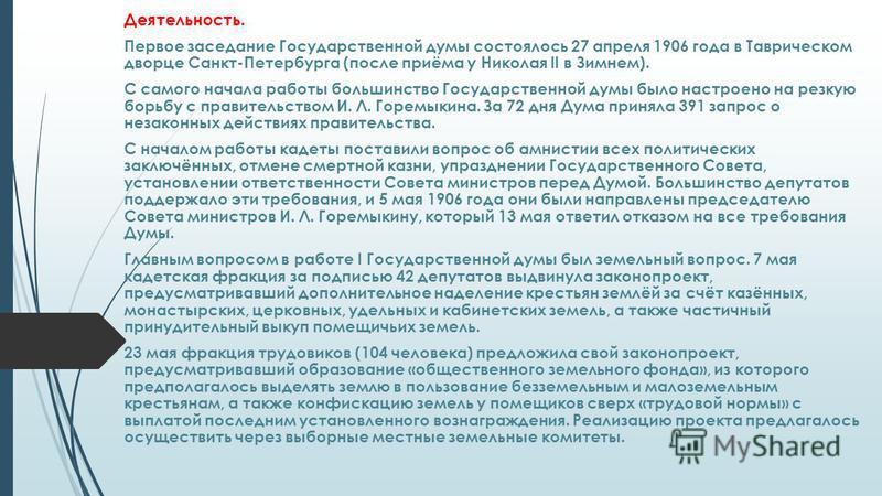 Деятельность. Первое заседание Государственной думы состоялось 27 апреля 1906 года в Таврическом дворце Санкт-Петербурга (после приёма у Николая II в Зимнем). С самого начала работы большинство Государственной думы было настроено на резкую борьбу с п