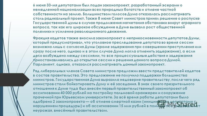 6 июня 33-мя депутатами был подан законопроект, разработанный эсерами о немедленной национализации всех природных богатств и отмене частной собственности на землю. Большинством голосов Дума отказалась рассматривать столь радикальный проект. Также 8 и