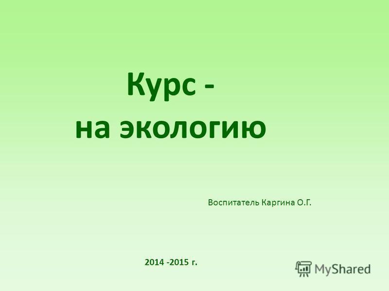 Курс - на экологию Воспитатель Каргина О.Г. 2014 -2015 г.