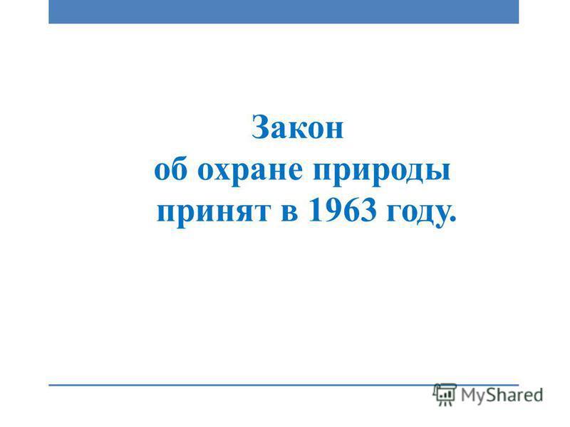 Закон об охране природы принят в 1963 году.