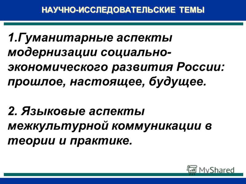 1. Гуманитарные аспекты модернизации социально- экономического развития России: прошлое, настоящее, будущее. 2. Языковые аспекты межкультурной коммуникации в теории и практике. НАУЧНО-ИССЛЕДОВАТЕЛЬСКИЕ ТЕМЫ 1. Гуманитарные аспекты модернизации социал