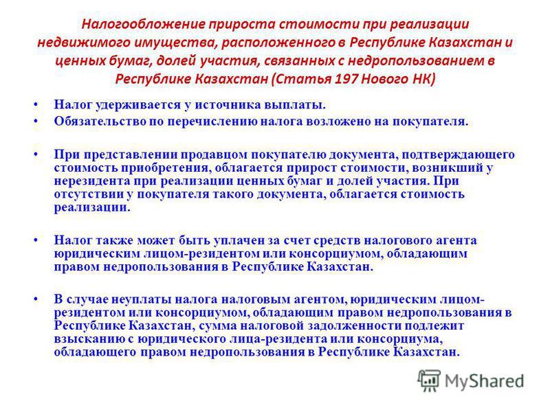Налогообложение прироста стоимости при реализации недвижимого имущества, расположенного в Республике Казахстан и ценных бумаг, долей участия, связанных с недропользованием в Республике Казахстан (Статья 197 Нового НК) Налог удерживается у источника в