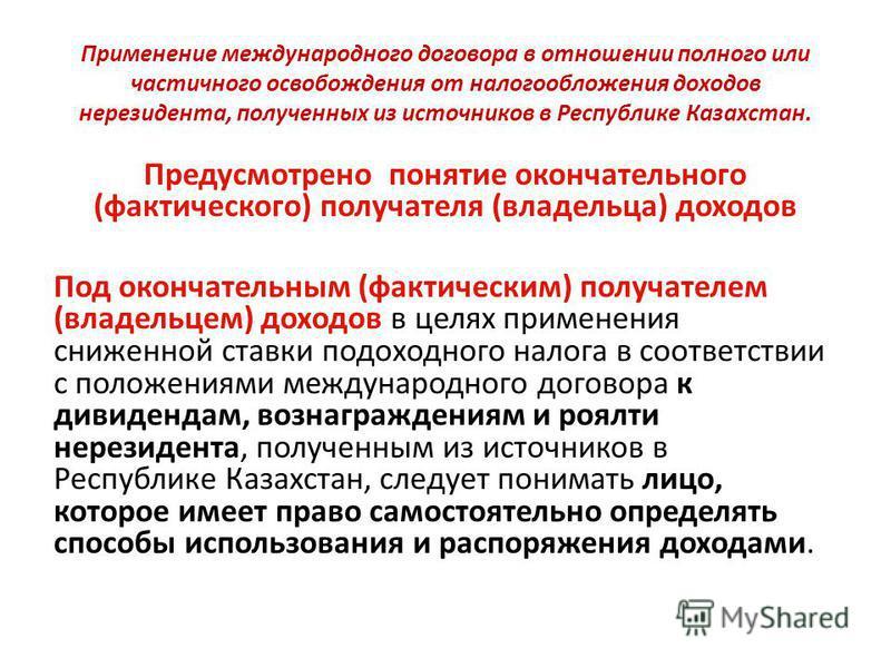 Применение международного договора в отношении полного или частичного освобождения от налогообложения доходов нерезидента, полученных из источников в Республике Казахстан. Предусмотрено понятие окончательного (фактического) получателя (владельца) дох