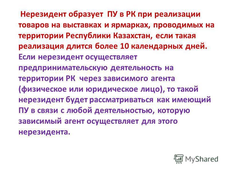 Нерезидент образует ПУ в РК при реализации товаров на выставках и ярмарках, проводимых на территории Республики Казахстан, если такая реализация длится более 10 календарных дней. Если нерезидент осуществляет предпринимательскую деятельность на террит