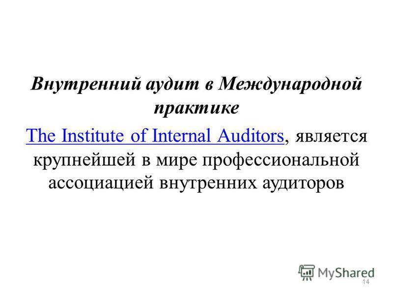 Внутренний аудит в Международной практике The Institute of Internal AuditorsThe Institute of Internal Auditors, является крупнейшей в мире профессиональной ассоциацией внутренних аудиторов 14