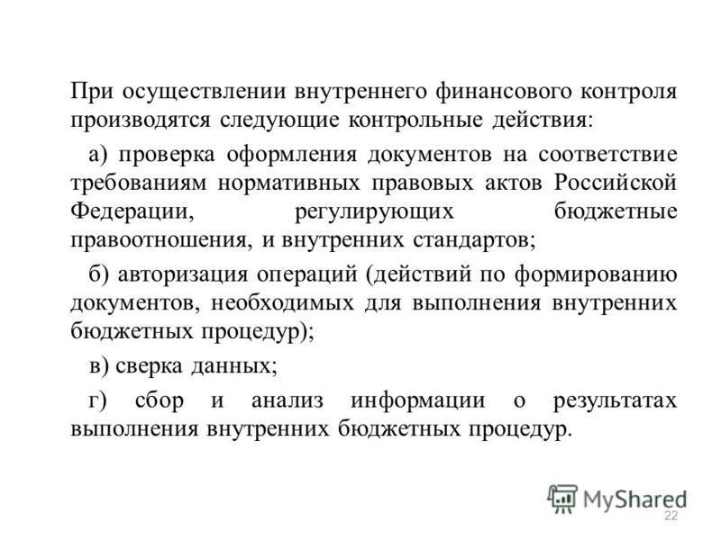 При осуществлении внутреннего финансового контроля производятся следующие контрольные действия: а) проверка оформления документов на соответствие требованиям нормативных правовых актов Российской Федерации, регулирующих бюджетные правоотношения, и вн