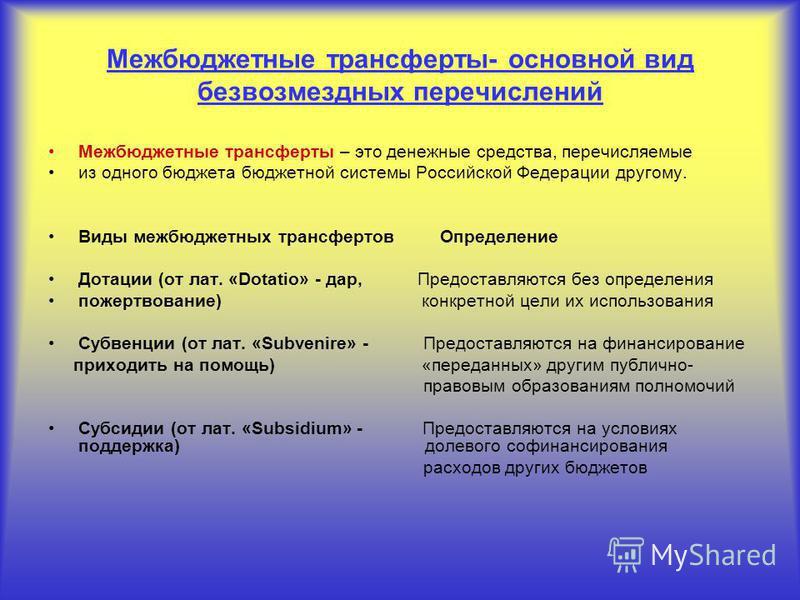 Межбюджетные трансферты- основной вид безвозмездных перечислений Межбюджетные трансферты – это денежные средства, перечисляемые из одного бюджета бюджетной системы Российской Федерации другому. Виды межбюджетных трансфертов Определение Дотации (от ла