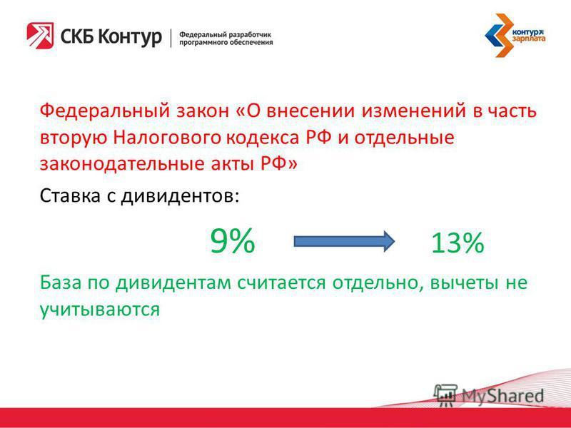 Федеральный закон «О внесении изменений в часть вторую Налогового кодекса РФ и отдельные законодательные акты РФ» Ставка с дивидендов: 9% 13% База по дивидендам считается отдельно, вычеты не учитываются