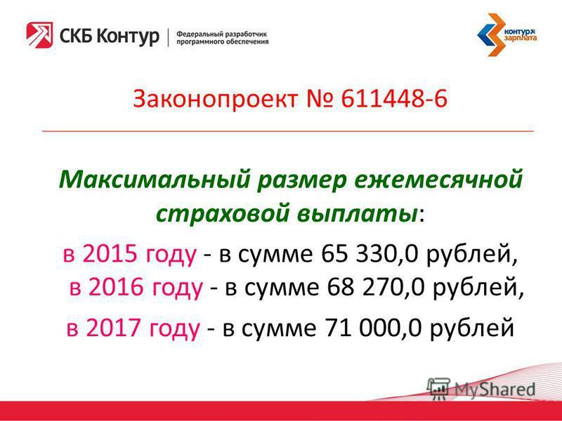 Законопроект 611448-6 Максимальный размер ежемесячной страховой выплаты: в 2015 году - в сумме 65 330,0 рублей, в 2016 году - в сумме 68 270,0 рублей, в 2017 году - в сумме 71 000,0 рублей