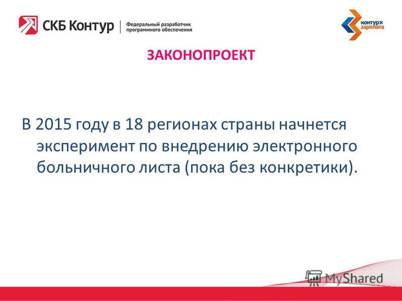 ЗАКОНОПРОЕКТ В 2015 году в 18 регионах страны начнется эксперимент по внедрению электронного больничного листа (пока без конкретики).