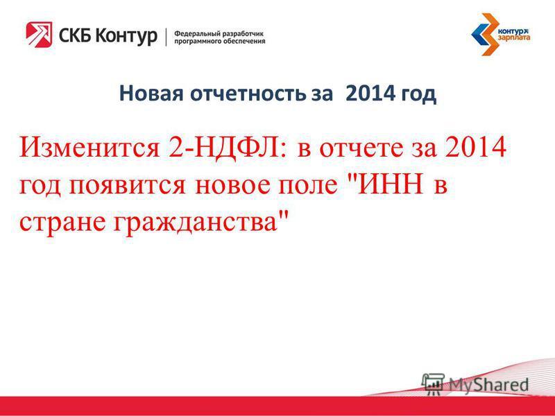 Новая отчетность за 2014 год Изменится 2-НДФЛ: в отчете за 2014 год появится новое поле ИНН в стране гражданства