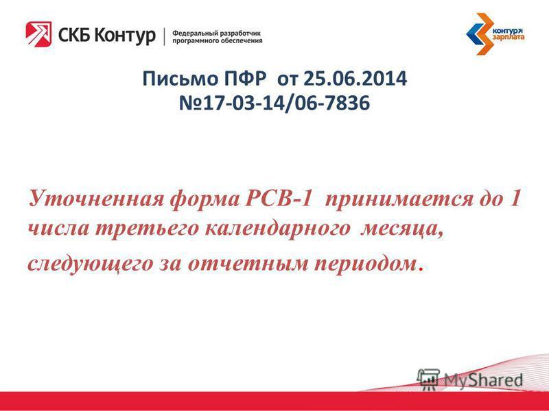 Письмо ПФР от 25.06.2014 17-03-14/06-7836 Уточненная форма РСВ-1 принимается до 1 числа третьего календарного месяца, следующего за отчетным периодом.