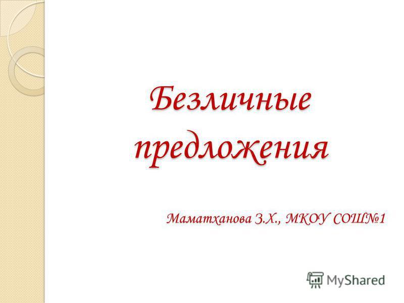 Безличные предложения Маматханова З.Х., МКОУ СОШ1 Безличные предложения Маматханова З.Х., МКОУ СОШ1