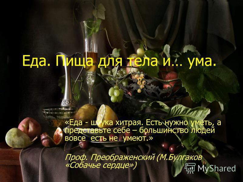 Еда. Пища для тела и… ума. «Еда - штука хитрая. Есть нужно уметь, а представьте себе – большинство людей вовсе есть не умеют.» Проф. Преображенский (М.Булгаков «Собачье сердце»)