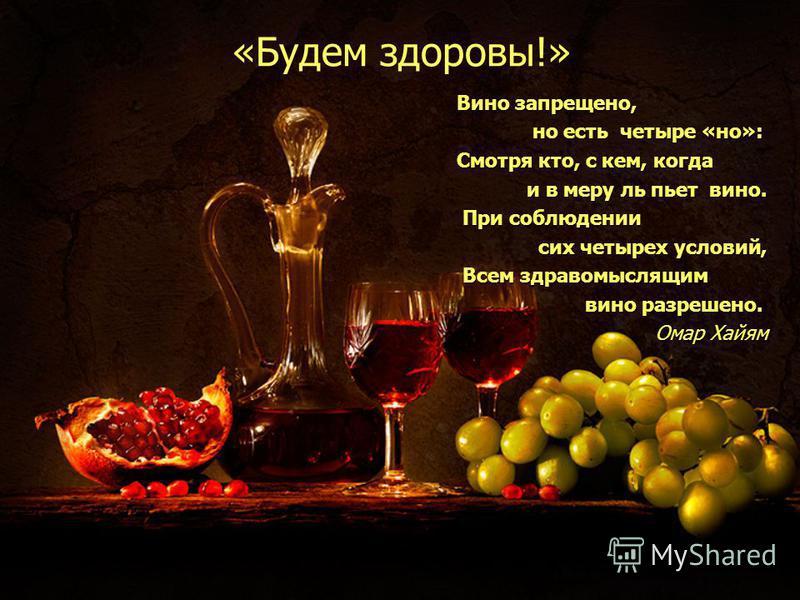 «Будем здоровы!» Вино запрещено, Вино запрещено, но есть четыре «но»: но есть четыре «но»: Смотря кто, с кем, когда Смотря кто, с кем, когда и в меру ль пьет вино. и в меру ль пьет вино. При соблюдении При соблюдении сих четырех условий, сих четырех