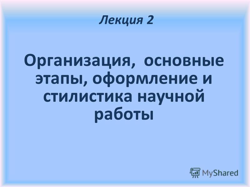 Организация, основные этапы, оформление и стилистика научной работы Лекция 2