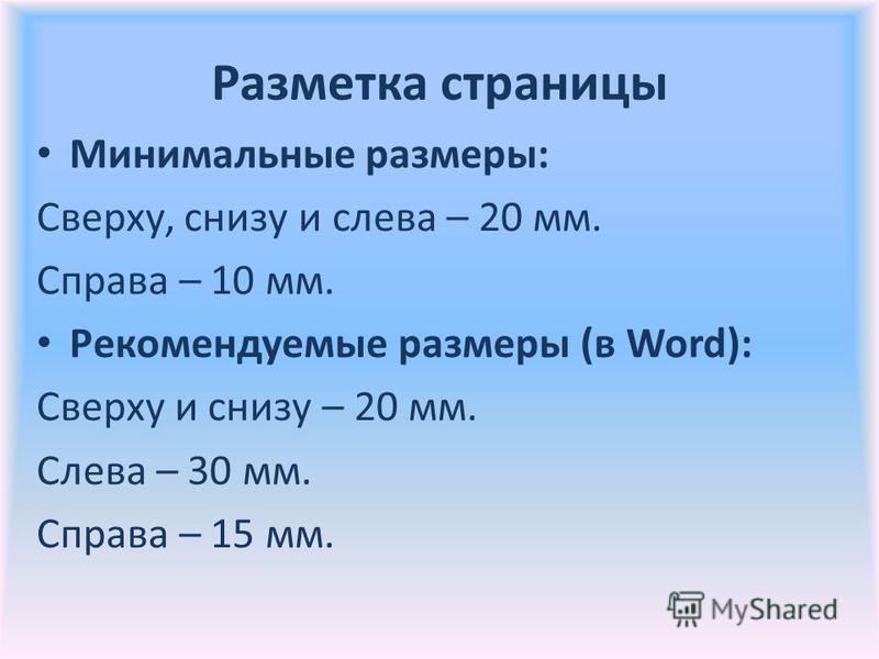 Разметка страницы Минимальные размеры: Сверху, снизу и слева – 20 мм. Справа – 10 мм. Рекомендуемые размеры (в Word): Сверху и снизу – 20 мм. Слева – 30 мм. Справа – 15 мм.