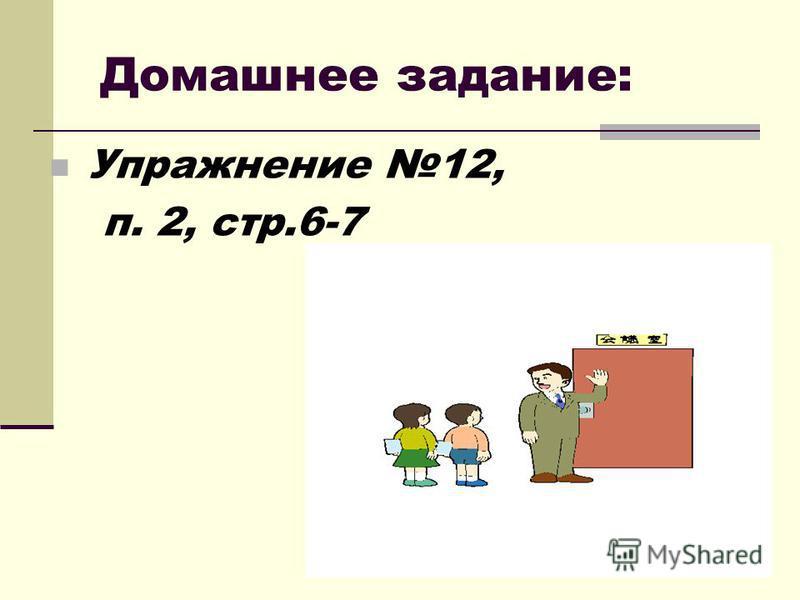 Домашнее задание: Упражнение 12, п. 2, стр.6-7