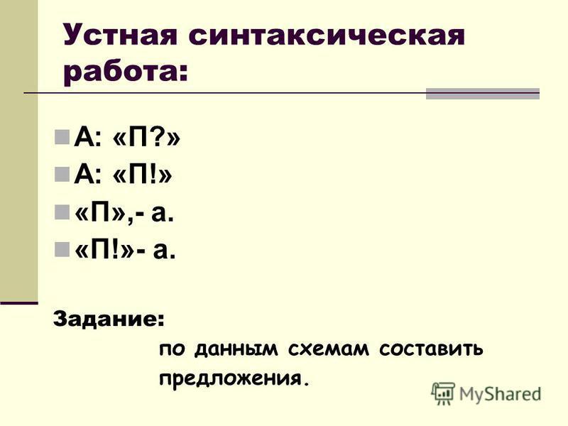 Устная синтаксическая работа: А: «П?» А: «П!» «П»,- а. «П!»- а. Задание: по данным схемам составить предложения.