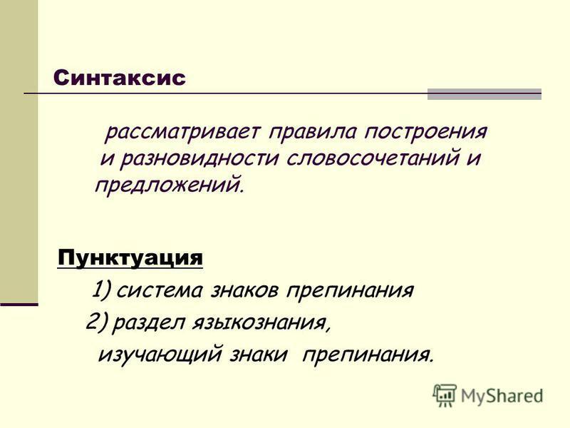 Синтаксис рассматривает правила построения и разновидности словосочетаний и предложений. Пунктуация 1) система знаков препинания 2) раздел языкознания, изучающий знаки препинания.