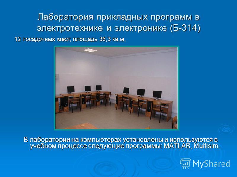 Лаборатория прикладных программ в электротехнике и электронике (Б-314) В лаборатории на компьютерах установлены и используются в учебном процессе следующие программы: MATLAB, Multisim. 12 посадочных мест, площадь 36,3 кв.м.