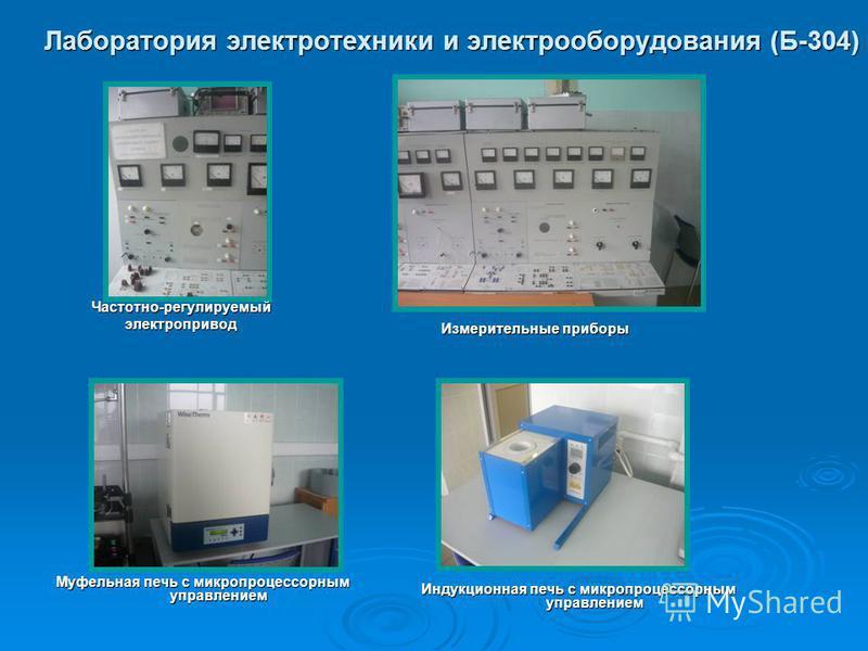 Лаборатория электротехники и электрооборудования (Б-304) Частотно-регулируемый электропривод Измерительные приборы Муфельная печь с микропроцессорным управлением Индукционная печь с микропроцессорным управлением