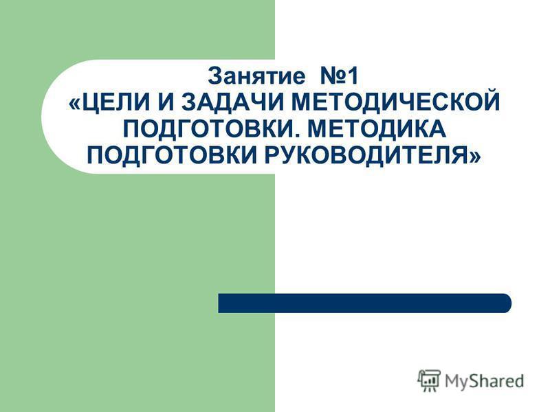 Занятие 1 «ЦЕЛИ И ЗАДАЧИ МЕТОДИЧЕСКОЙ ПОДГОТОВКИ. МЕТОДИКА ПОДГОТОВКИ РУКОВОДИТЕЛЯ»