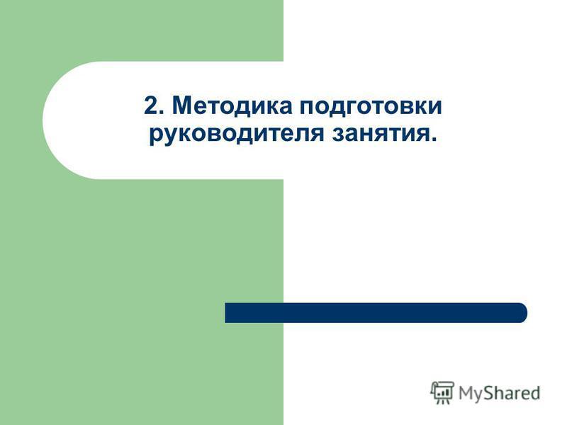 2. Методика подготовки руководителя занятия.