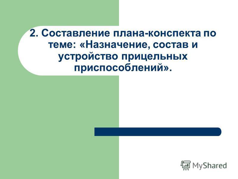 2. Составление плана-конспекта по теме: «Назначение, состав и устройство прицельных приспособлений».