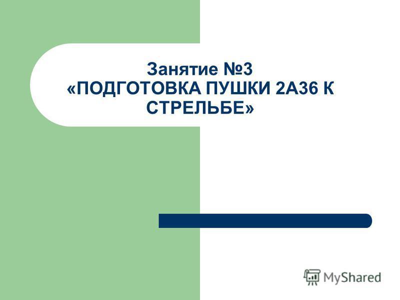 Занятие 3 «ПОДГОТОВКА ПУШКИ 2А36 К СТРЕЛЬБЕ»