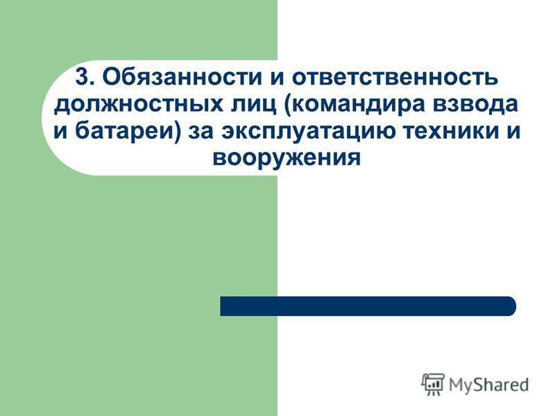 3. Обязанности и ответственность должностных лиц (командира взвода и батареи) за эксплуатацию техники и вооружения