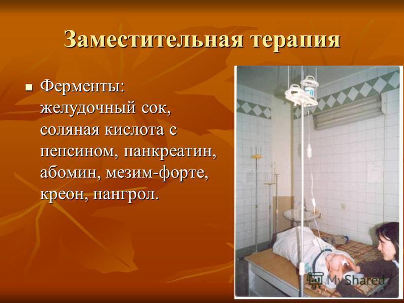 Заместительная терапия Ферменты: желудочный сок, соляная кислота с пепсином, панкреатин, абомин, мезим-форте, креон, пангрол. Ферменты: желудочный сок, соляная кислота с пепсином, панкреатин, абомин, мезим-форте, креон, пангрол.