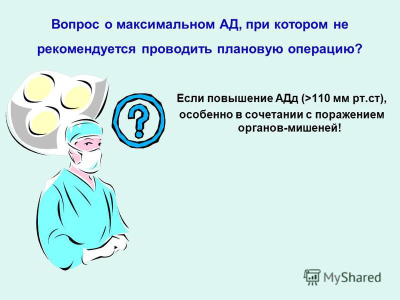Вопрос о максимальном АД, при котором не рекомендуется проводить плановую операцию? Если повышение АДд (>110 мм рт.ст), особенно в сочетании с поражением органов-мишеней!