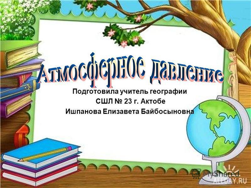 Подготовила учитель географии СШЛ 23 г. Актобе Ишпанова Елизавета Байбосыновна