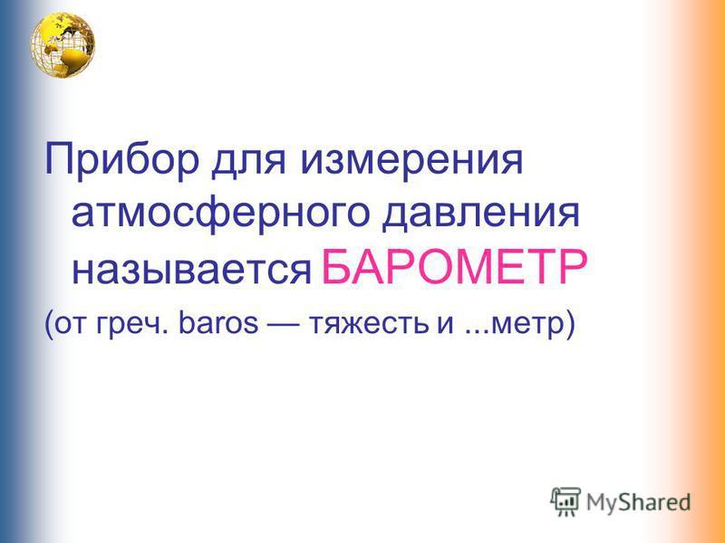 Прибор для измерения атмосферного давления называется БАРОМЕТР (от греч. baros тяжесть и...метр)