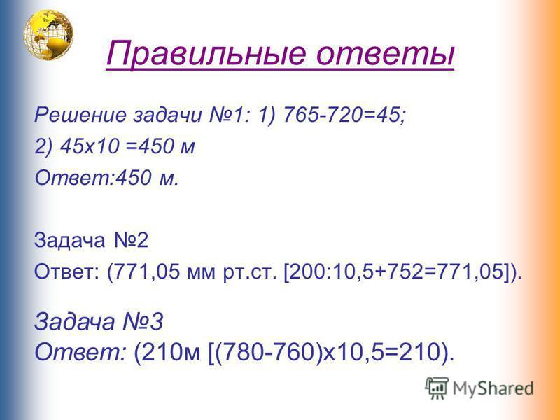 Правильные ответы Решение задачи 1: 1) 765-720=45; 2) 45 х 10 =450 м Ответ:450 м. Задача 2 Ответ: (771,05 мм рт.ст. [200:10,5+752=771,05]). Задача 3 Ответ: (210 м [(780-760)х 10,5=210).