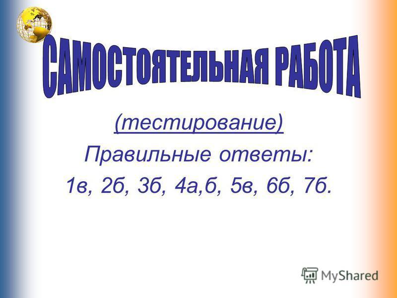 (тестирование) Правильные ответы: 1 в, 2 б, 3 б, 4 а,б, 5 в, 6 б, 7 б.