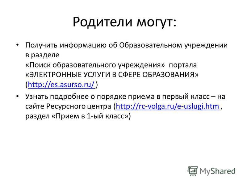 Родители могут: Получить информацию об Образовательном учреждении в разделе «Поиск образовательного учреждения» портала «ЭЛЕКТРОННЫЕ УСЛУГИ В СФЕРЕ ОБРАЗОВАНИЯ» (http://es.asurso.ru/ )http://es.asurso.ru/ Узнать подробнее о порядке приема в первый кл