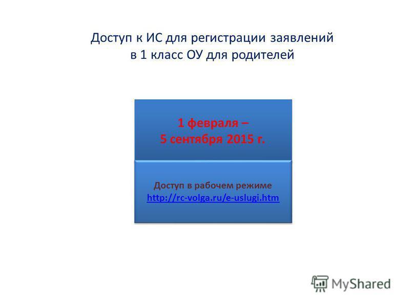 Доступ к ИС для регистрации заявлений в 1 класс ОУ для родителей 1 февраля – 5 сентября 2015 г. 1 февраля – 5 сентября 2015 г. Доступ в рабочем режиме http://rc-volga.ru/e-uslugi.htm Доступ в рабочем режиме http://rc-volga.ru/e-uslugi.htm