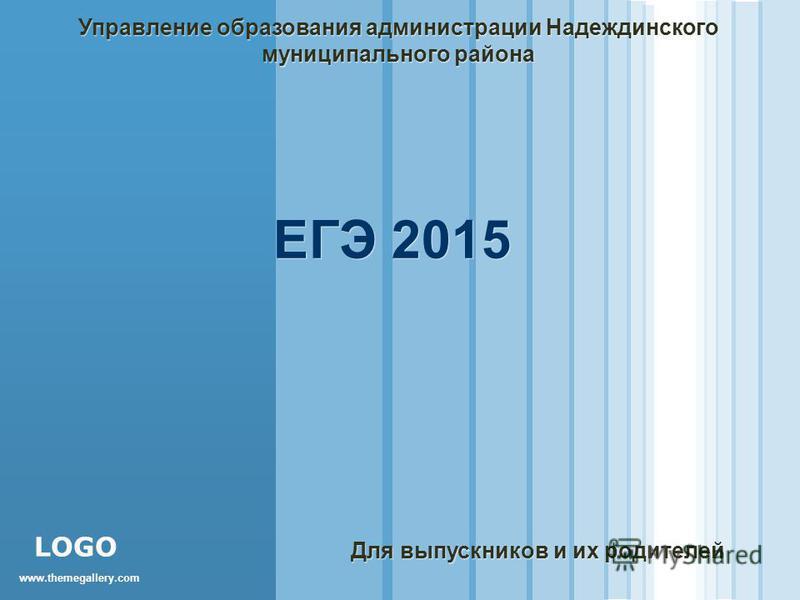 www.themegallery.com LOGO ЕГЭ 2015 Управление образования администрации Надеждинского муниципального района Для выпускников и их родителей