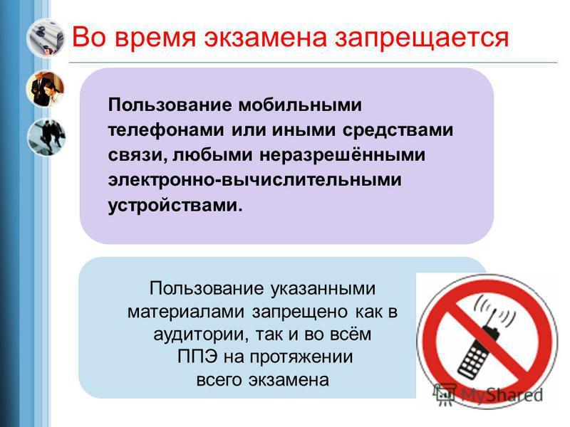 Во время экзамена запрещается Пользование мобильными телефонами или иными средствами связи, любыми неразрешёнными электронно-вычислительными устройствами. Пользование указанными материалами запрещено как в аудитории, так и во всём ППЭ на протяжении в