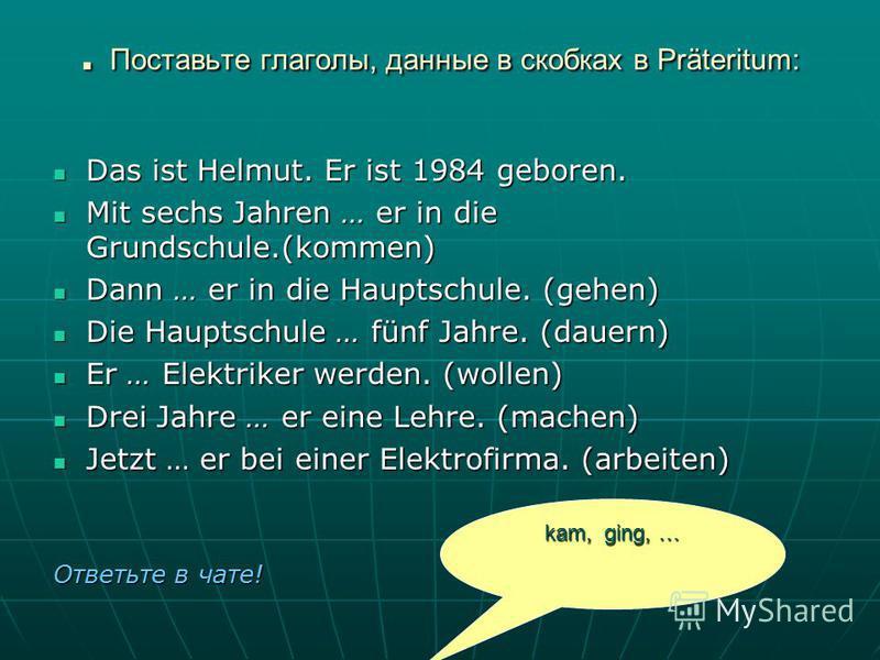 . Поставьте глаголы, данные в скобках в Präteritum: Das ist Helmut. Er ist 1984 geboren. Das ist Helmut. Er ist 1984 geboren. Mit sechs Jahren … er in die Grundschule.(kommen) Mit sechs Jahren … er in die Grundschule.(kommen) Dann … er in die Hauptsc