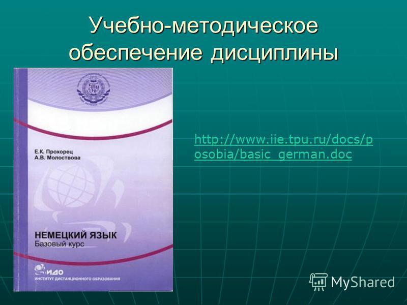 Учебно-методическое обеспечение дисциплины http://www.iie.tpu.ru/docs/p osobia/basic_german.doc